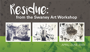 Residue: from the Swaney Art Workshop