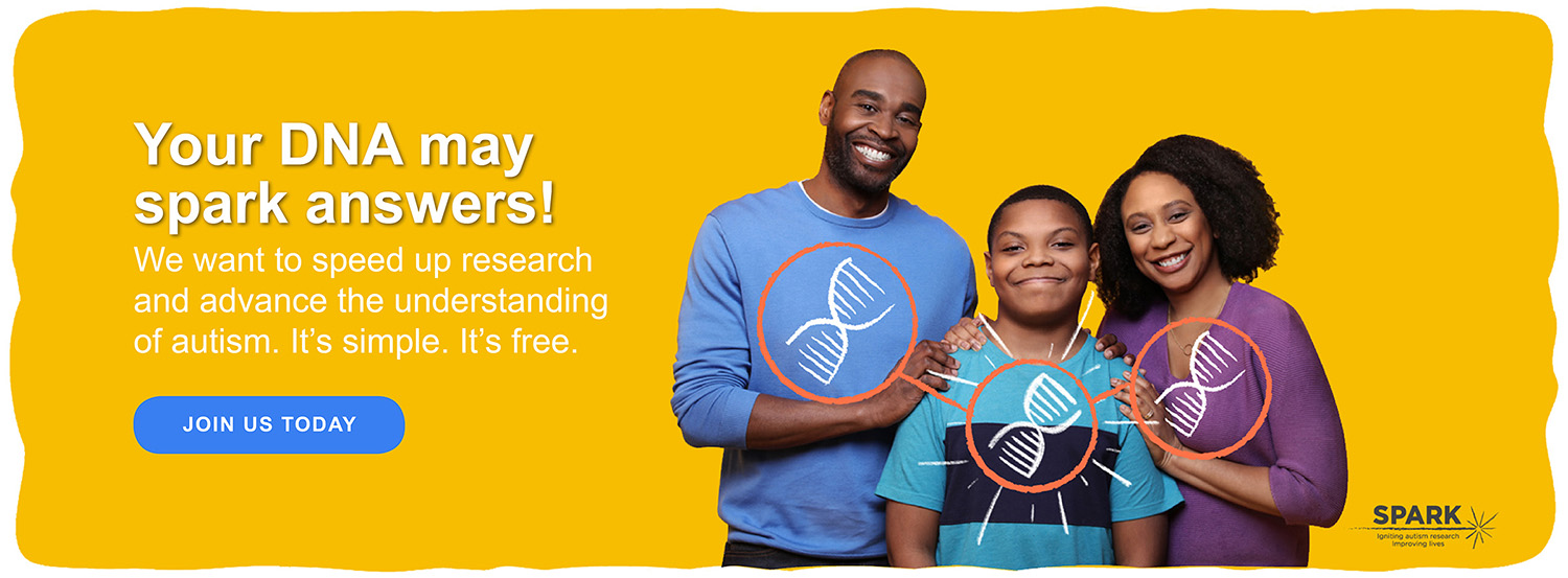 <p>Your DNA may spark answers! We want to speed up research and advance the understanding of autism. It's simple. It's free. Join Us Today</p>